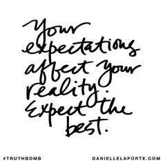 Your expectations affect your reality. Expect the best. #truthbomb #816 @DanielleLaPorte