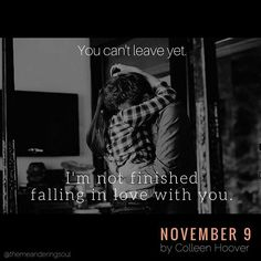 """""""""""You can't leave yet. I'm not finished falling in love with you."""" ❤ #November9 #ColleenHoover""""  November 9 by Colleen Hoover  http://www.amazon.com/gp/product/B00UDCI1S8/"""