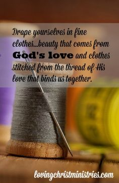 The Finest Thread - Surround yourselves in beauty …beauty that comes from God's love and clothes stitched from the thread of His love that binds us together.