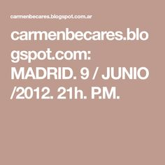 carmenbecares.blogspot.com: MADRID. 9 / JUNIO /2012. 21h. P.M.