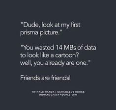 Hahahaha .... Friends r friends