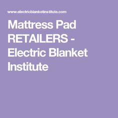 Mattress Pad RETAILERS - Electric Blanket Institute