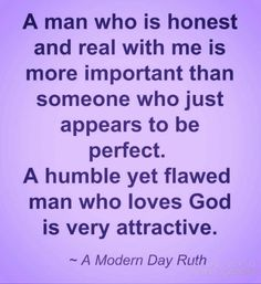 A man that knows who he is, in his heart, and with God is a man worthy of your love.