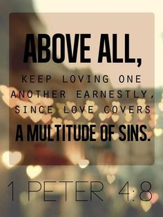 1 Peter 4:8 ~ Above all keep loving one another earnestly, since love covers a multitude of sins...