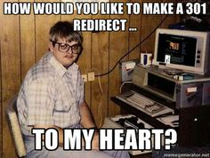 """""""How would you like to make a 301 redirect to my heart?"""" #pickuplines"""