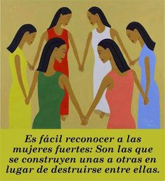 Es fácil reconocer a las mujeres fuertes, son las que se construyen unas a otras en vez de destruirse entre ellas.
