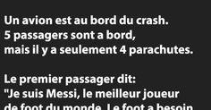 """Un avion est au bord du crash. 5 passagers sont a bord, mais il y a seulement 4 parachutes.    Le premier passager dit: """"Je suis Messi, le meilleur joueur de foot du monde. Le foot a"""