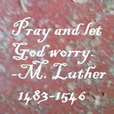 Pray and let God worry. -Martin Luther | Awakenings