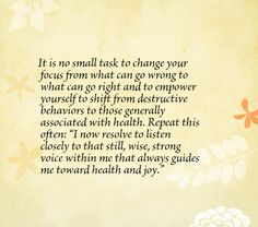 """It is no small task to change your focus from what can go wrong to what can go right and to empower yourself to shift from destructive behaviors to those generally associated with health. Repeat this often: """"I now resolve to listen closely to that still, wise, strong voice within me that always guides me toward health and joy."""""""