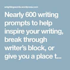 Nearly 600writing prompts to help inspire your writing, break through writer's block, or give you a place to start whenever you need a story idea. I've given this page a new look that I hope is ea…
