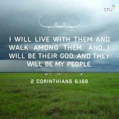I will live with them and walk among them, and I will be their God, and they will be My people. 2 Corinthians 6:16b