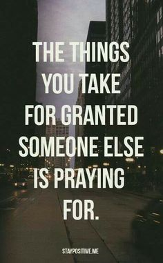Don't take things for granted. Ever.
