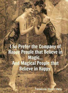 ♥ I so prefer the company of happy people that believe in magic...and magical people that believe in happy.