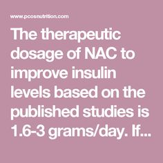 The therapeutic dosage of NAC to improve insulin levels based on the published studies is 1.6-3 grams/day. If you are overweight, you may benefit from the higher end of the dose range. Fulghesu et al found that obese patients with PCOS did not respond to doses under 3 grams/day. You should not exceed 7grams/daily. As with any nutrition supplement, it is important to discuss use with your physician before taking.