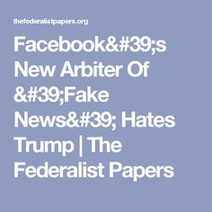 Facebook's New Arbiter Of 'Fake News' Hates Trump   The Federalist Papers