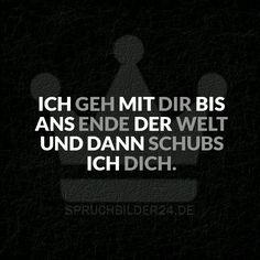 Spruchbilder24.de - Die besten Sprüche, Zitate und Fakten als Bilder!: Ich geh mit dir bis ans Ende der Welt und dann schubs ich dich.
