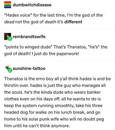 *Hades voice* for the last time, Iªm the god of the dead not the god of death it's different & *points to Winged dude* That's Thanatos, *he's* the god of death!%sunshine-tattoo Thanatos is the emo boy all y'all think hades is and Rick Riordan, Greek Gods And Goddesses, Greek And Roman Mythology, Greek Mythology Quotes, Hades Greek Mythology, Greece Mythology, Tumblr Funny, Funny Memes, Greek Memes