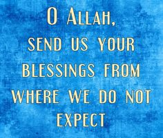 O Allah, send us your blessings from where we do not expect