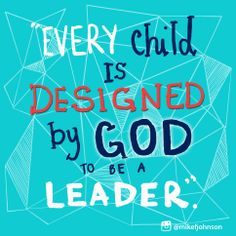 Every child is designed by God to be a leader!