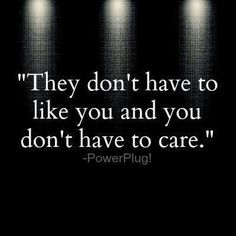 They don't have to like you and you don't have to care.