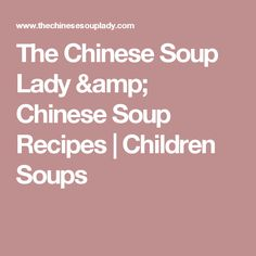 The Chinese Soup Lady & Chinese Soup Recipes  |  Children Soups