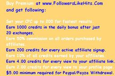 Buy Premium at www.FollowersLikeHits.Com  and get following:   Set your CPC up to 200 for fastest results. Earn 1000 credits in the daily bonus after just  20 exchanges. Earn 50% commission on all orders purchased by  affiliates. Earn 200 credits for every active affiliate signup. Earn 10% of all credits earned by your affiliates. Earn 4.00 credits for every view to your affiliate link. Earn 2.00 credits for every view to your profile page. $5.00 minimum required for Paypal/Payza Withdrawal Free Followers, Online Business, Places To Visit, Profile, How To Get, Ads, Books, House, Stuff To Buy