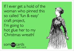 If I ever get a hold of the woman who pinned this so called 'fun & easy' craft project, I'm going to hot glue her to my Christmas wreath! (from pop-Eggs eCards: pinterest.com/...)
