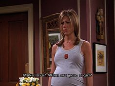 Rachel Green....make love? What are you a girl?