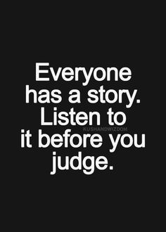 Everyone has a story. Listen before you judge.
