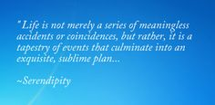 Life is not merely a series of meaningless accidents or coincidences, but rather, it is a tapestry of events that culimate into an exquisite, sublime plan...Serendipity.    Quote from the fabulous movie Serendipity ♥  I so believe in                           Serendipity - Fate...Must see the Movie...Serendipity