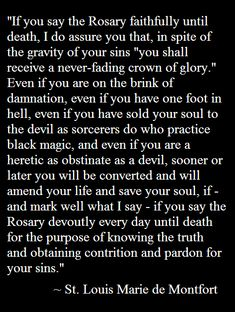 """by-grace-of-god: """"~ The Power of the Holy Rosary ~ """"For never will anyone who says his Rosary every day become a formal heretic or be led astray by the devil. This is a statement that I would gladly..."""