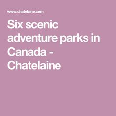 Six scenic adventure parks in Canada - Chatelaine