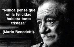 Nunca pensé que en la felicidad hubiera tanta tristeza.  -Mario Benedetti.