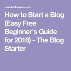 How to Start a Blog (Easy Free Beginner's Guide for 2016) - The Blog Starter