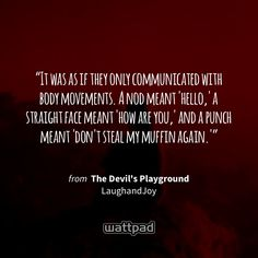 """""""It was as if they only communicated with body movements. A nod meant 'hello,' a straight face meant 'how are you,' and a punch meant 'don't steal my muffin again.'"""" - from The Devil's Playground (on Wattpad) https://www.wattpad.com/307070588?utm_source=ios&utm_medium=pinterest&utm_content=share_quote&wp_page=quote&wp_uname=LaughandJoy&wp_originator=pjV5ZRib88WJwPCLoXfs8tVzpvF5lV6ScfWdIh0yqQXphkhh06S%2BCrvXf0lV41fxC3uzE%2Fo8JOFi402b4OXAnCMM45UlztvlXZJzQt00HoQDjvZesKSRaPPLkG1O7CSP #quote…"""