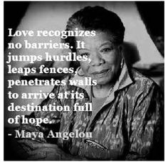 Love recognizes no barriers. It jumps hurdles, leaps fences, penetrates walls to arrive at its destination full of hope. - Mara Angelou