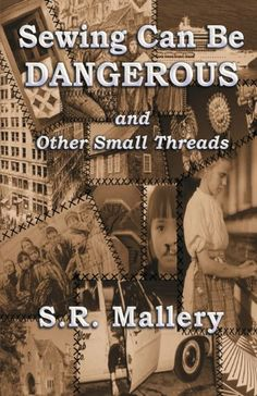 Sewing Can Be Dangerous and Other Small Threads by S. R. Mallery,http://www.amazon.com/dp/0989310574/ref=cm_sw_r_pi_dp_EAw8sb02A0SS2RZN