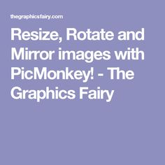 Resize, Rotate and Mirror images with PicMonkey! - The Graphics Fairy