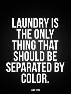 Laundry is the only thing that should be separated by color.    - Jamie Foxx