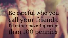 Be careful who you call your friends. I'd rather have 4 quarters than 100 pennies.
