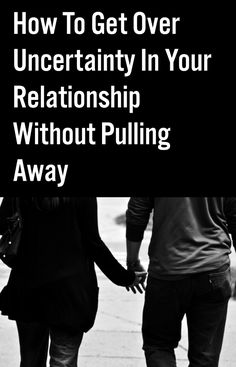 How To Get Over Uncertainty In Your Relationship Without Pulling Away