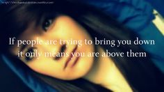 If people are trying to bring you down, it only means you are above them.