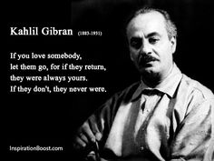 If you love somebody, let them go, for if they return, they were always yours. If they don't, they never were. | Kahlil Gibran Love Quotes