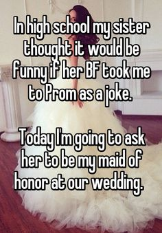 In high school my sister thought it would be funny if her BF took me to Prom as a joke.   Today I'm going to ask her to be my maid of honor at our wedding.