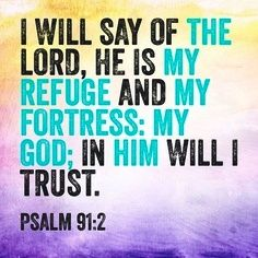 Psalm 91:2 -- My Refuge; My Fortress -- In God I Trust :-)