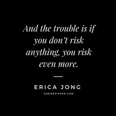 And the trouble is if you don't risk anything, you risk even more.