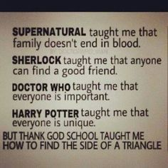 What Supernatural, Sherlock, Doctor Who and Harry Potter taught. So much more than what school taught...