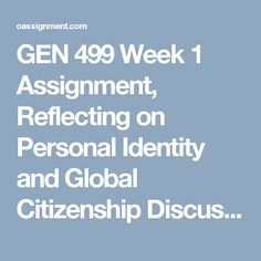 GEN 499 Week 1  Assignment, Reflecting on Personal Identity and Global Citizenship  Discussion Question, Purpose of General Education