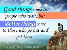 Motivational quote: Good things come to people who wait, but better things come to those who go out and get them. ~Anonymous