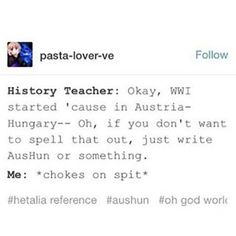 """OKAY NO BUT MY HISTORY TEACHER WAS TALKING ABOUT AUSTRIA AND PRUSSIA AND OUT OF NOWHERE HE GOES """"what would it be called if they were a couple? Prusstria?"""" AND WHILE IM DYING OF LAUGHTER ANOTHER GIRL IN MY CLASS GOES """"no, PruAus"""" AND LONG STORY SHORT THATS HOW I FOUND OUT ABOUT ANOTHER HETALIAN IN MY CLASS>>>> I wanna be in your class!"""